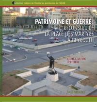 Patrimoine et guerre : reconstruire la place des Martyrs à Beyrouth