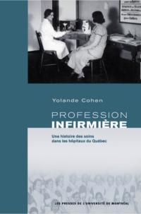 Profession infirmière. Une histoire des soins dans les hôpitaux du Québec