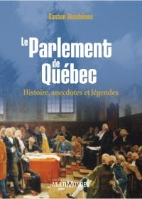 Le Parlement de Québec : histoire, anecdotes et légendes