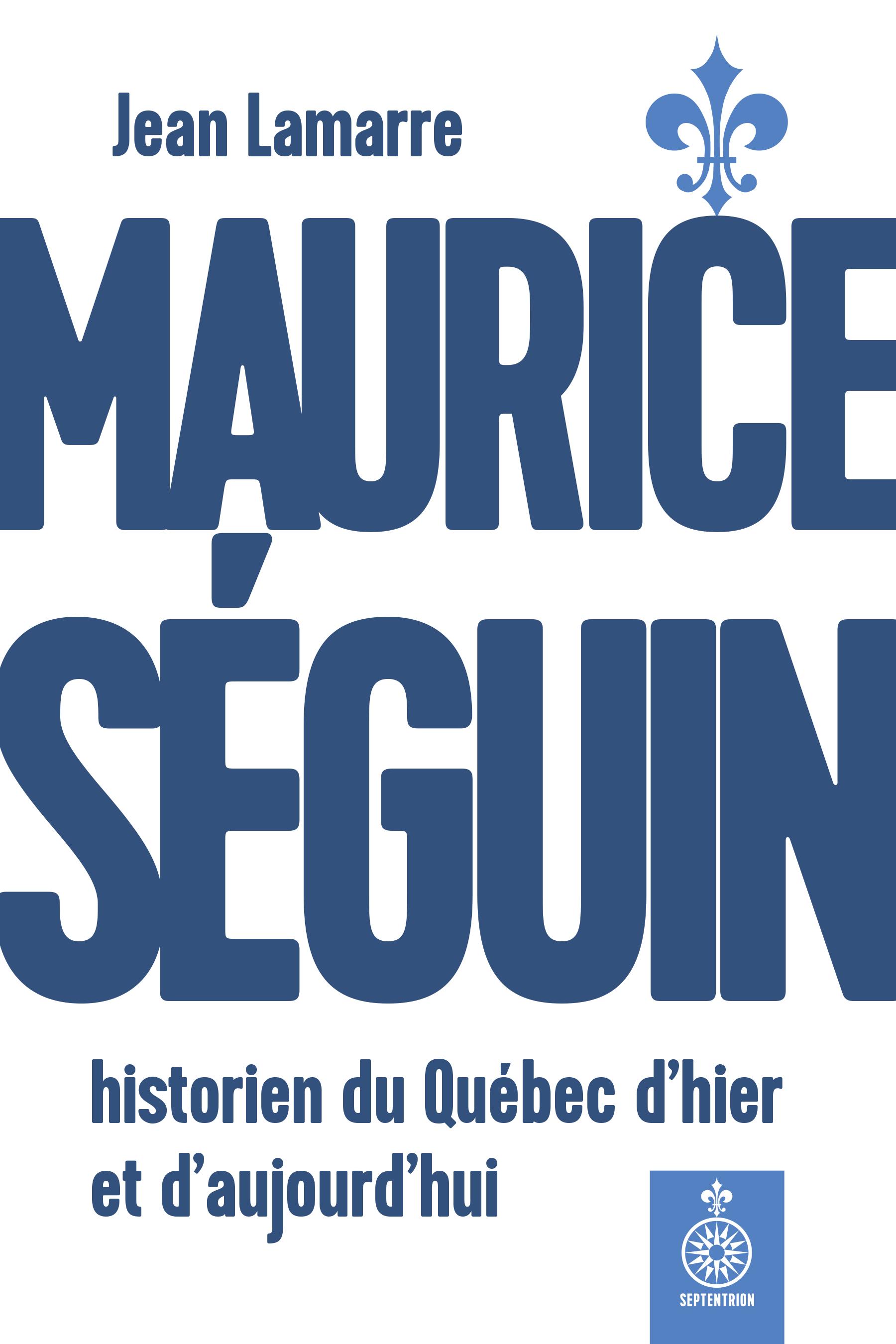 Maurice Séguin, historien du Québec d'hier et d'aujourd'hui