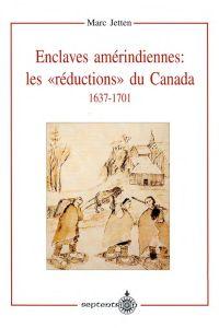 Enclaves amérindiennes, les « réductions » du Canada, 1637-1701