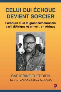 Celui qui échoue devient sorcier. Parcours d'un migrant camerounais parti d'Afrique et arrivé... en Afrique