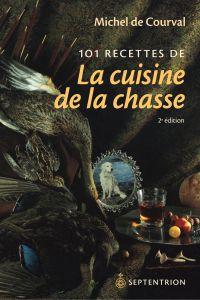 101 recettes de la cuisine de la chasse [nouvelle édition]