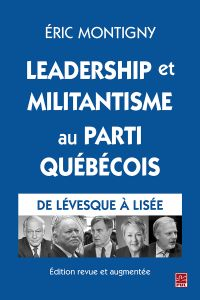 Leadership et militantisme au Parti québécois. De Lévesque à Lisée. Édition revue et augmentée