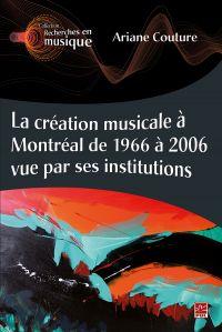 La création musicale à Montréal de 1966 à 2006 vue par ses institutions