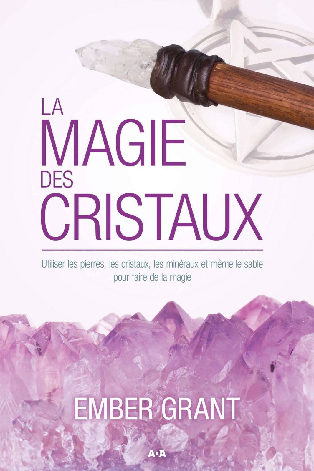 La magie des cristaux, Utiliser les pierres, les cristaux, les minéraux et même le sable pour faire de la magie