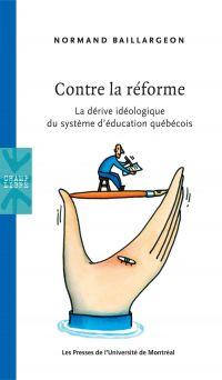 Contre la réforme. La dérive idéologique du système d'éducation québécois