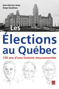 Les Élections au Québec : 150 ans d'une histoire mouvementée