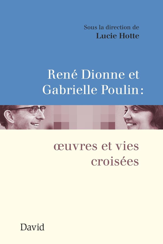 René Dionne et Gabrielle Poulin : œuvres et vies croisées