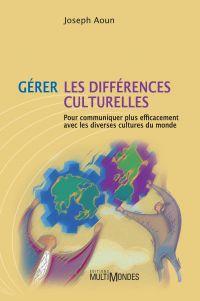 Gérer les différences culturelles: pour communiquer plus efficacement avec les diverses cultures du monde