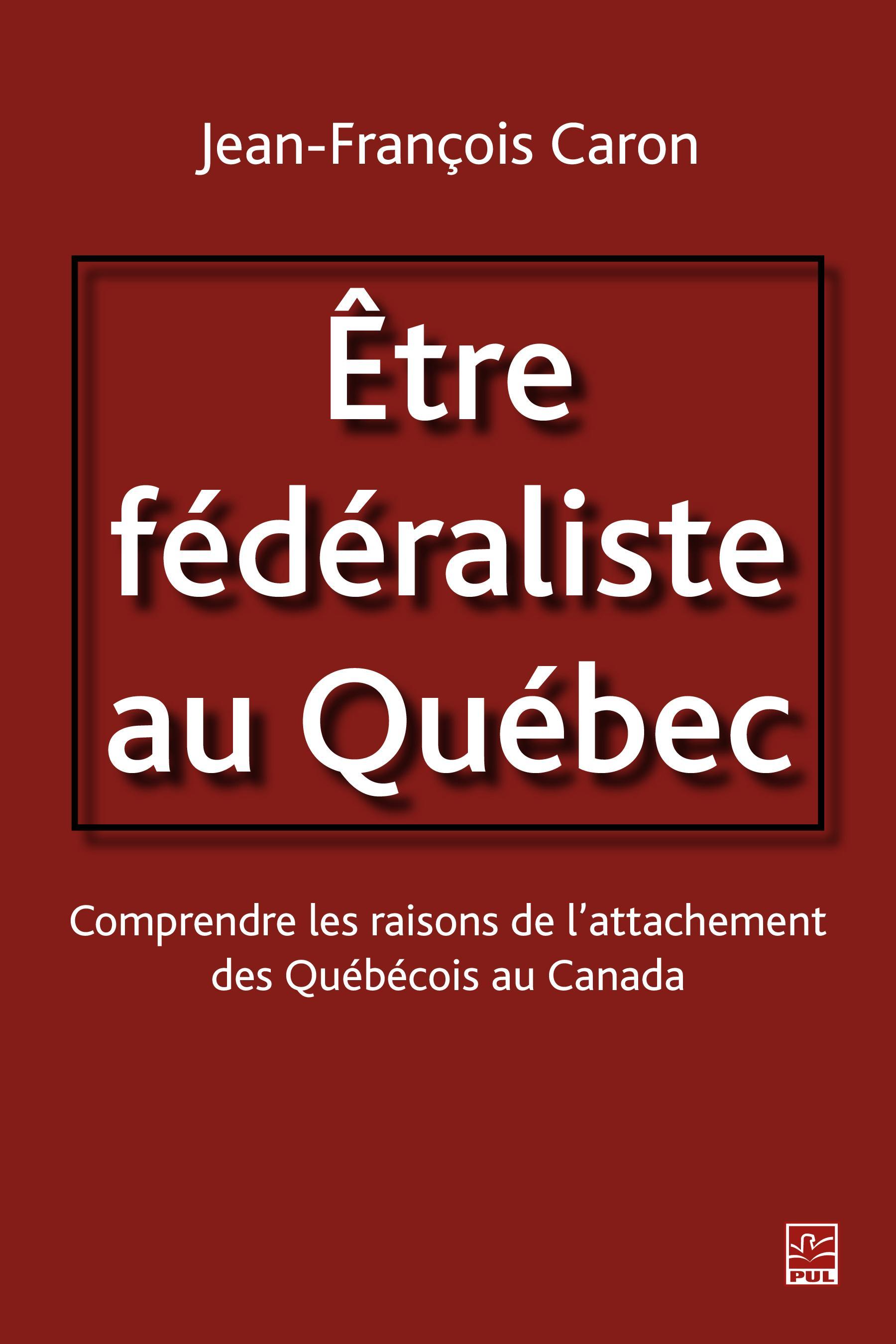 Etre fédéraliste au Québec.  Comprendre les raisons de l'attachement des Québécois au Canada