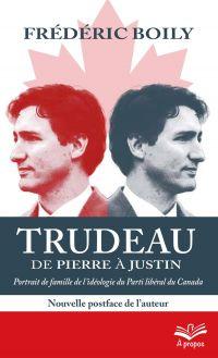 Trudeau de Pierre à Justin. Portrait de famille de l'idéologie du Parti libéral du Canada. 2e édition - Format de poche