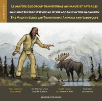 Le maître Glooscap transforme animaux et paysages / Mawiknat Klu'skap Sa'se'wo'laji Wi'sik Aqq Sa'se'wa'too Maqamikew / The Mighty Glooscap Transforms Animals and Landscape