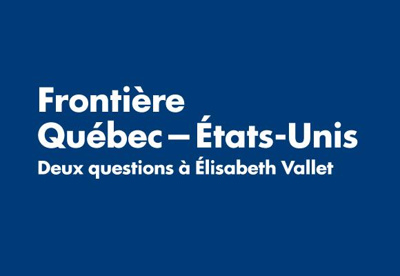 Frontière Québec—États-Unis: deux questions à Élisabeth Vallet